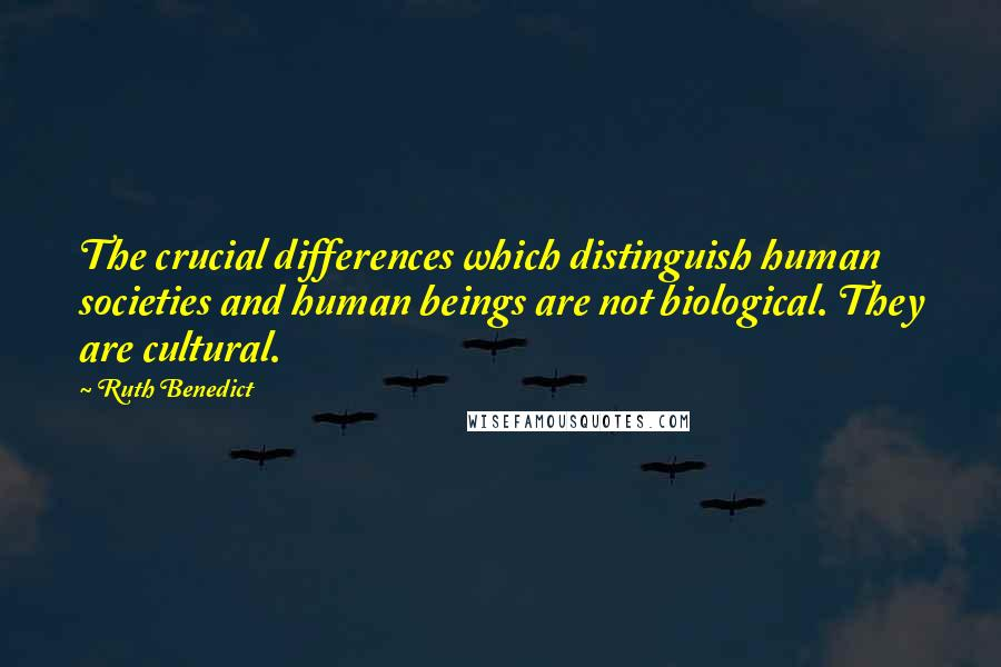 Ruth Benedict quotes: The crucial differences which distinguish human societies and human beings are not biological. They are cultural.