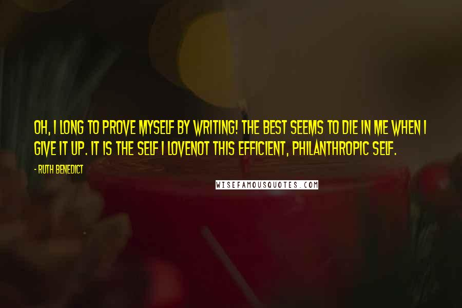 Ruth Benedict quotes: Oh, I long to prove myself by writing! The best seems to die in me when I give it up. It is the self I lovenot this efficient, philanthropic self.