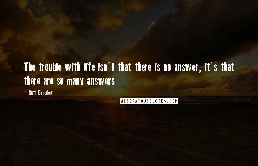Ruth Benedict quotes: The trouble with life isn't that there is no answer, it's that there are so many answers