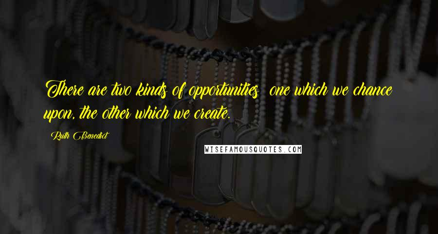 Ruth Benedict quotes: There are two kinds of opportunities: one which we chance upon, the other which we create.