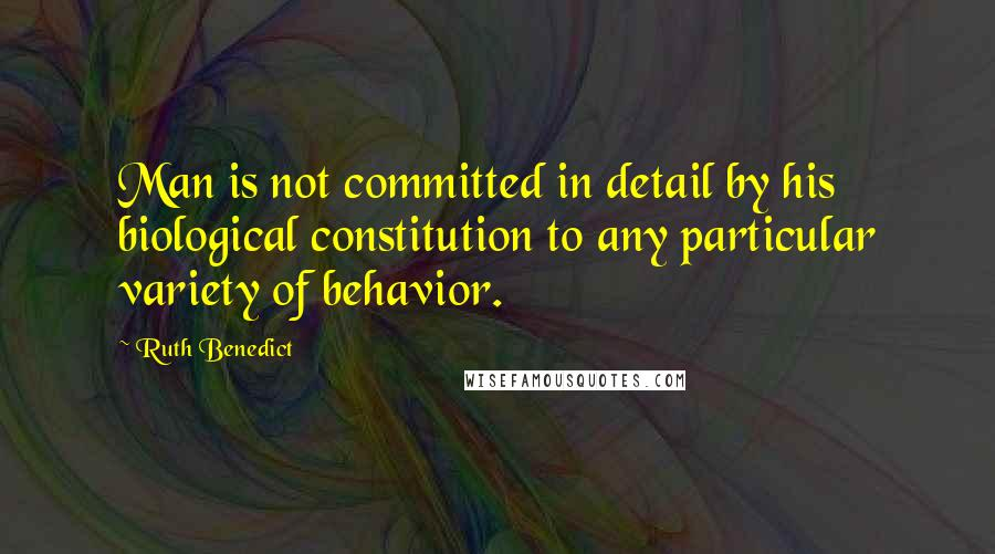 Ruth Benedict quotes: Man is not committed in detail by his biological constitution to any particular variety of behavior.