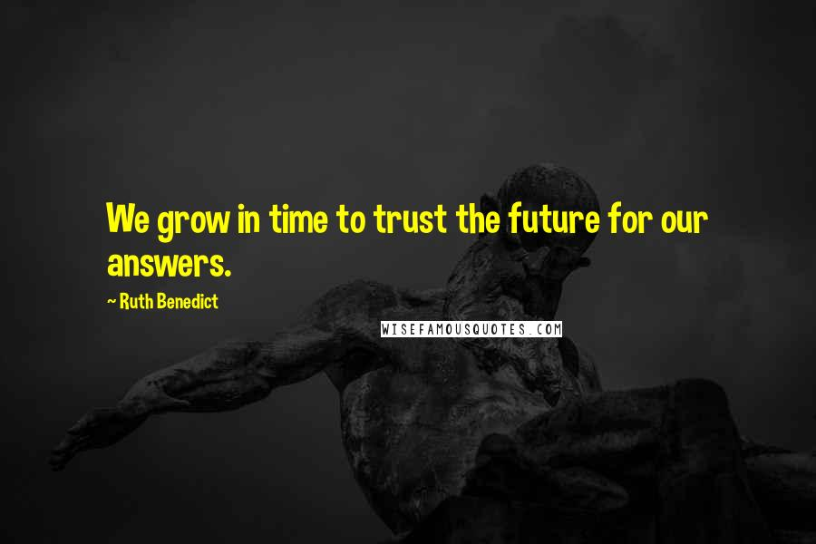 Ruth Benedict quotes: We grow in time to trust the future for our answers.