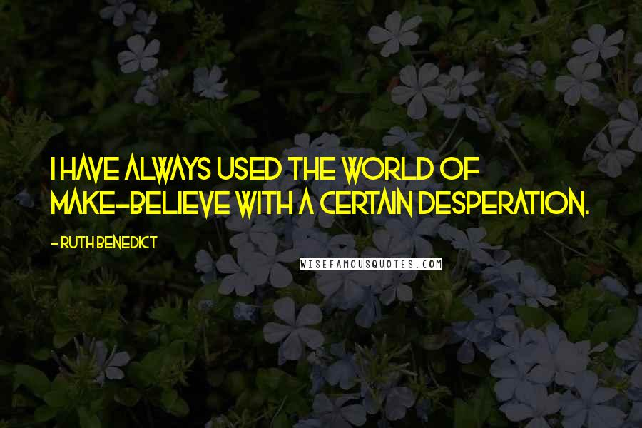Ruth Benedict quotes: I have always used the world of make-believe with a certain desperation.