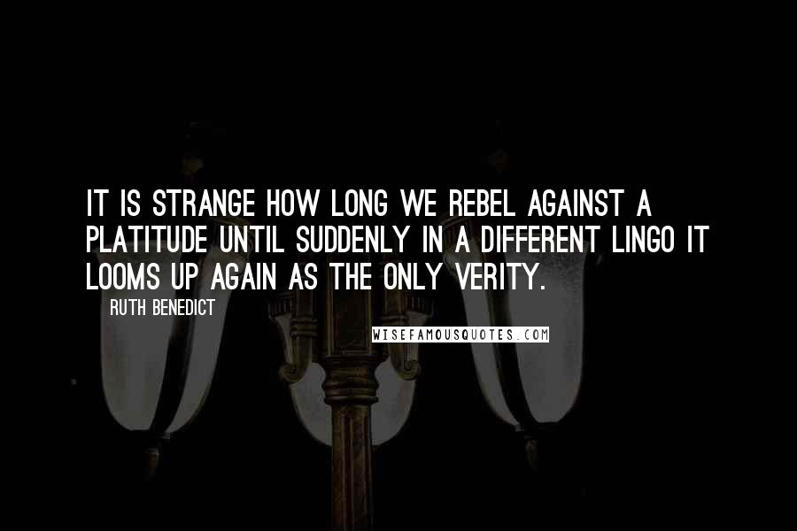 Ruth Benedict quotes: It is strange how long we rebel against a platitude until suddenly in a different lingo it looms up again as the only verity.