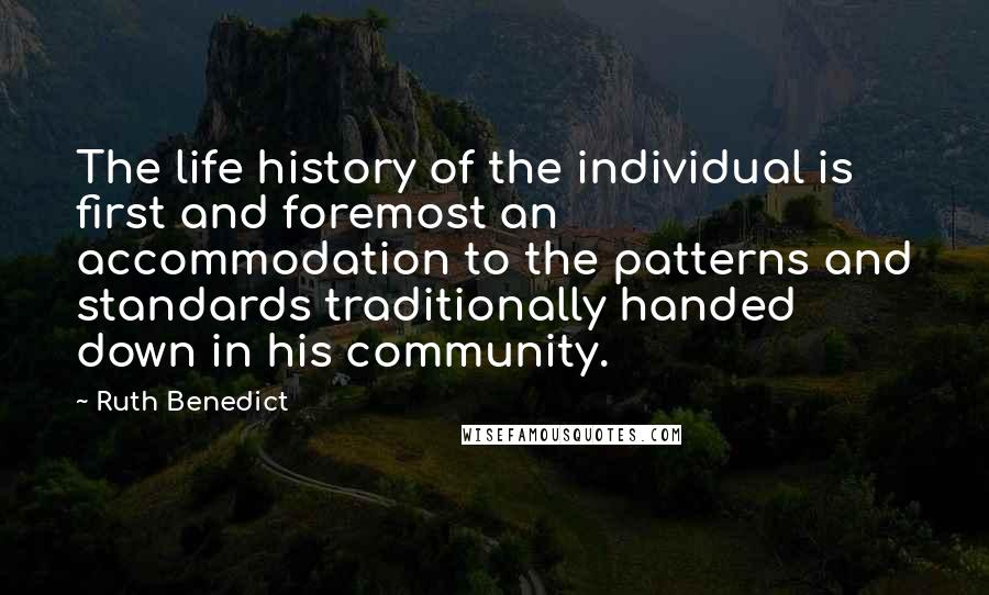 Ruth Benedict quotes: The life history of the individual is first and foremost an accommodation to the patterns and standards traditionally handed down in his community.