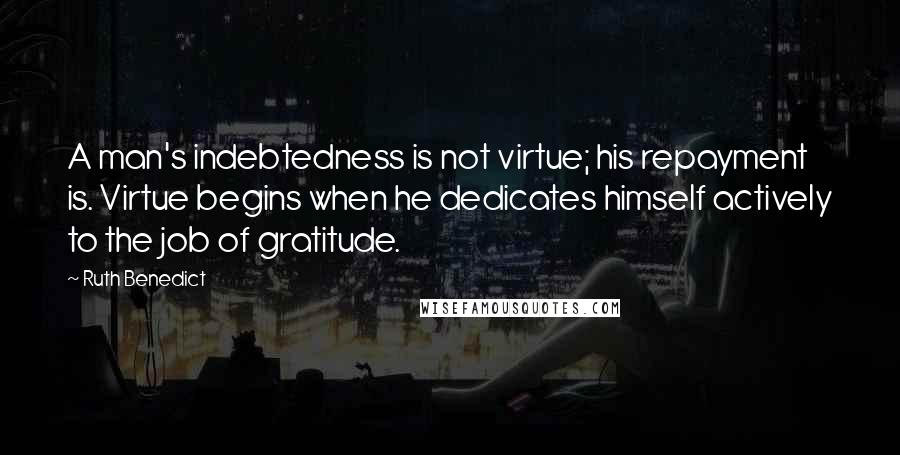 Ruth Benedict quotes: A man's indebtedness is not virtue; his repayment is. Virtue begins when he dedicates himself actively to the job of gratitude.
