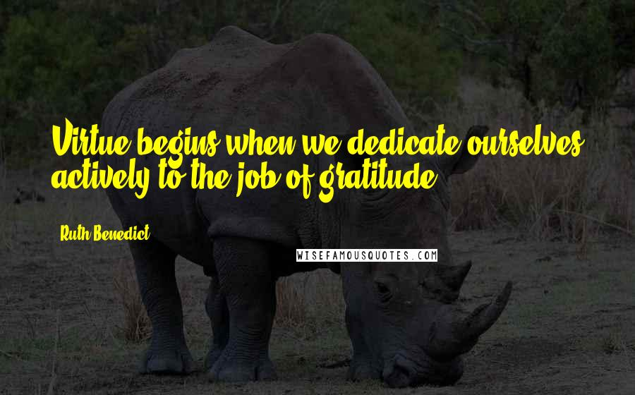 Ruth Benedict quotes: Virtue begins when we dedicate ourselves actively to the job of gratitude.