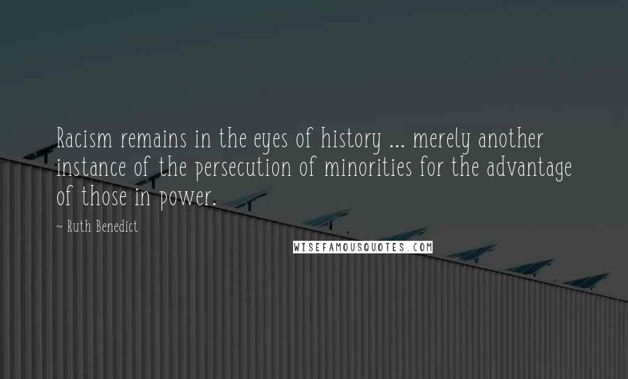 Ruth Benedict quotes: Racism remains in the eyes of history ... merely another instance of the persecution of minorities for the advantage of those in power.
