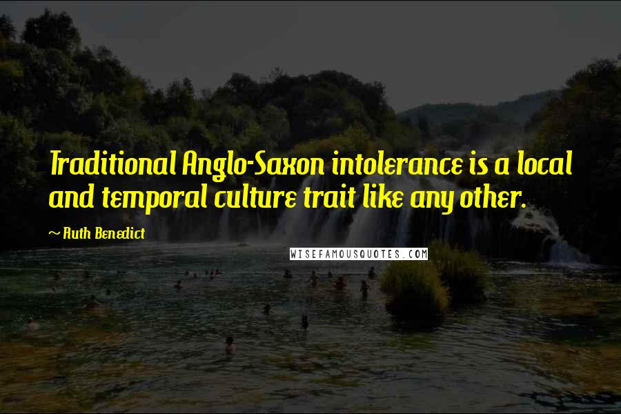 Ruth Benedict quotes: Traditional Anglo-Saxon intolerance is a local and temporal culture trait like any other.