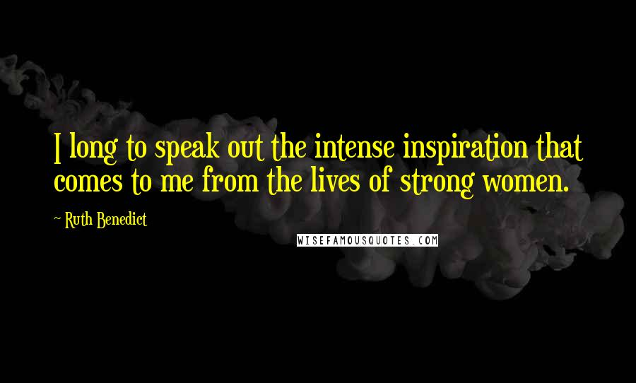 Ruth Benedict quotes: I long to speak out the intense inspiration that comes to me from the lives of strong women.
