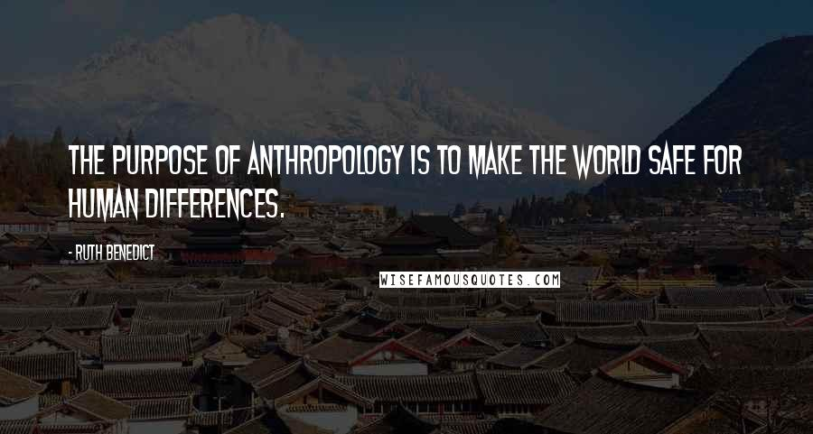 Ruth Benedict quotes: The purpose of anthropology is to make the world safe for human differences.