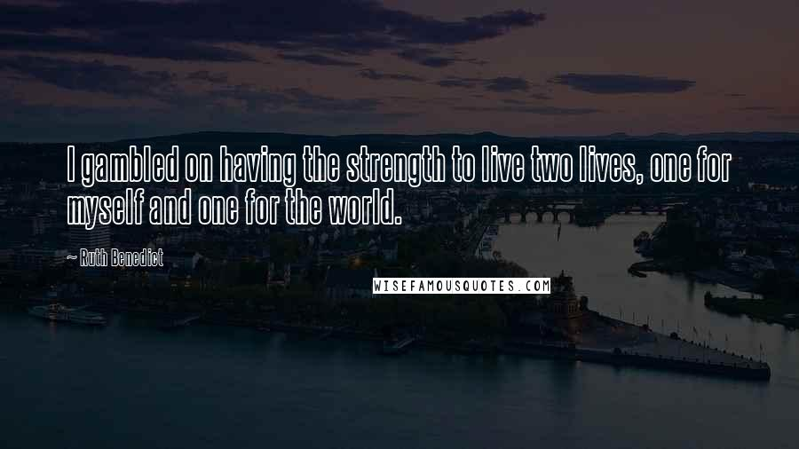 Ruth Benedict quotes: I gambled on having the strength to live two lives, one for myself and one for the world.