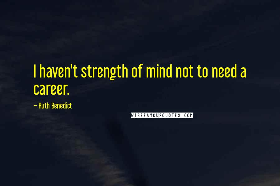 Ruth Benedict quotes: I haven't strength of mind not to need a career.