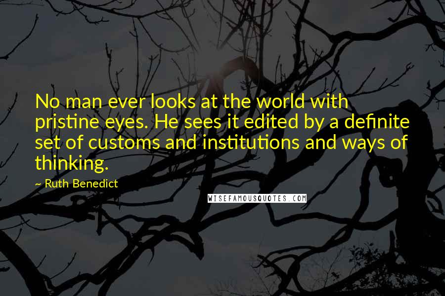 Ruth Benedict quotes: No man ever looks at the world with pristine eyes. He sees it edited by a definite set of customs and institutions and ways of thinking.