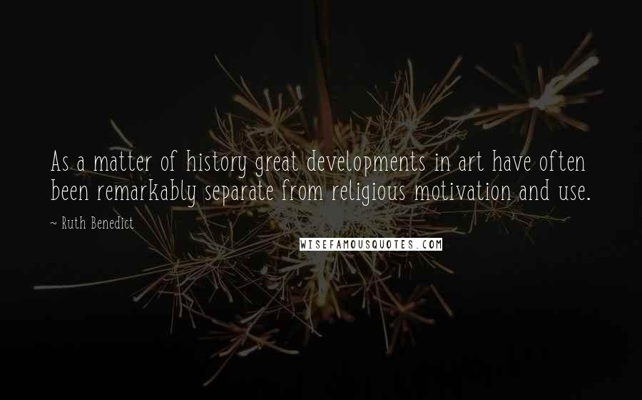 Ruth Benedict quotes: As a matter of history great developments in art have often been remarkably separate from religious motivation and use.
