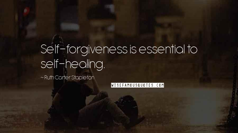 Ruth Carter Stapleton quotes: Self-forgiveness is essential to self-healing.