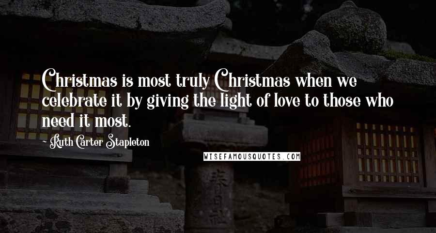 Ruth Carter Stapleton quotes: Christmas is most truly Christmas when we celebrate it by giving the light of love to those who need it most.