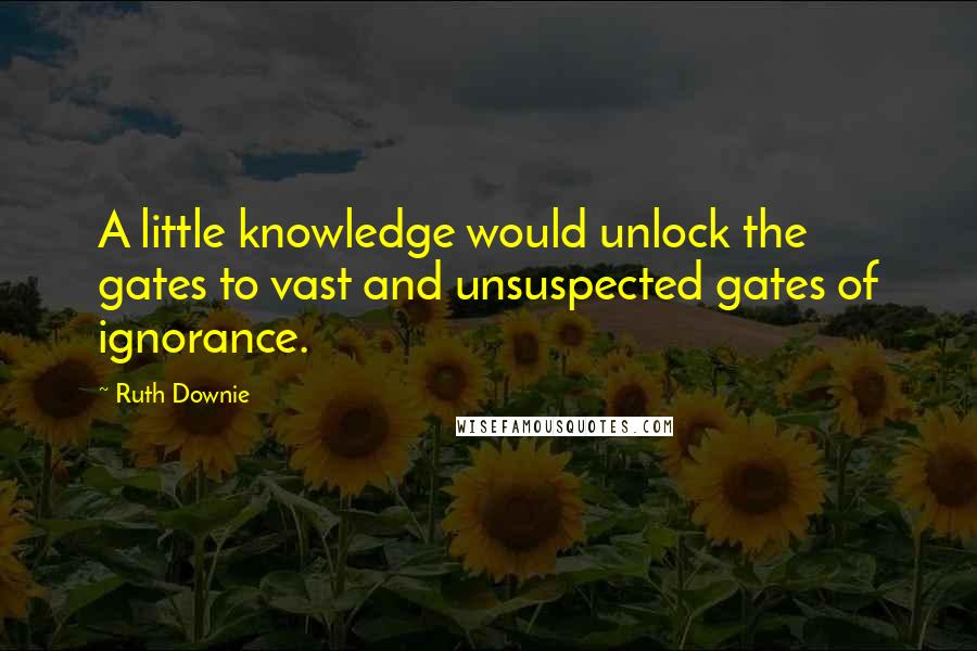 Ruth Downie quotes: A little knowledge would unlock the gates to vast and unsuspected gates of ignorance.