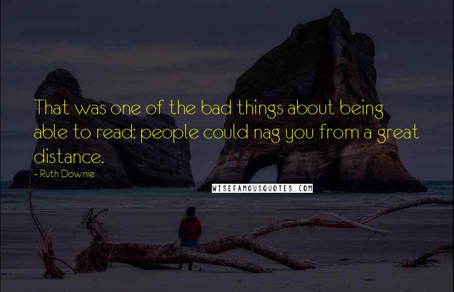Ruth Downie quotes: That was one of the bad things about being able to read: people could nag you from a great distance.