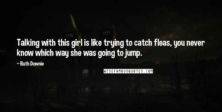 Ruth Downie quotes: Talking with this girl is like trying to catch fleas, you never know which way she was going to jump.