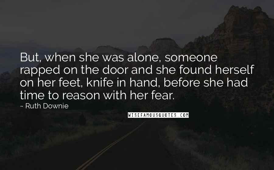 Ruth Downie quotes: But, when she was alone, someone rapped on the door and she found herself on her feet, knife in hand, before she had time to reason with her fear.