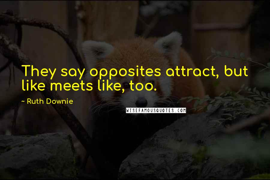 Ruth Downie quotes: They say opposites attract, but like meets like, too.