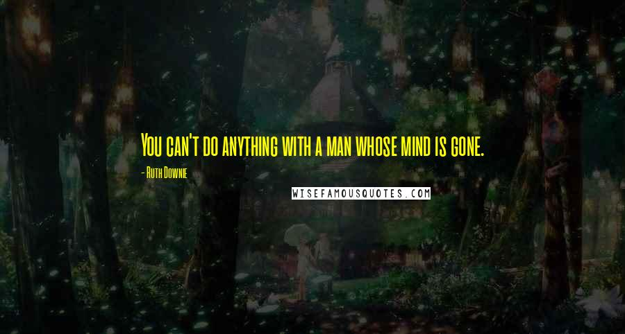 Ruth Downie quotes: You can't do anything with a man whose mind is gone.