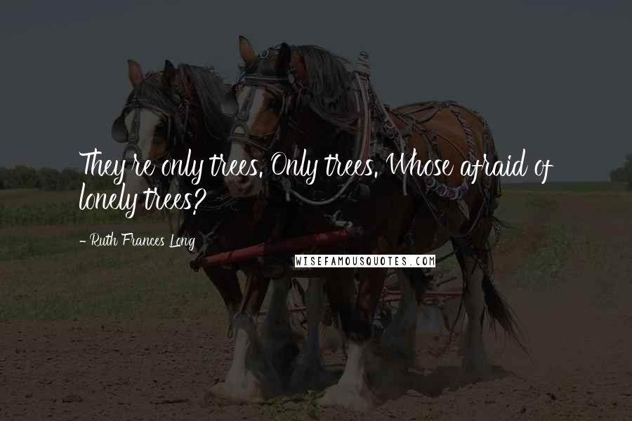 Ruth Frances Long quotes: They're only trees. Only trees. Whose afraid of lonely trees?