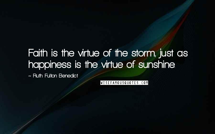 Ruth Fulton Benedict quotes: Faith is the virtue of the storm, just as happiness is the virtue of sunshine.