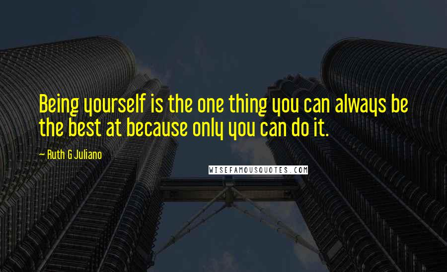 Ruth G Juliano quotes: Being yourself is the one thing you can always be the best at because only you can do it.