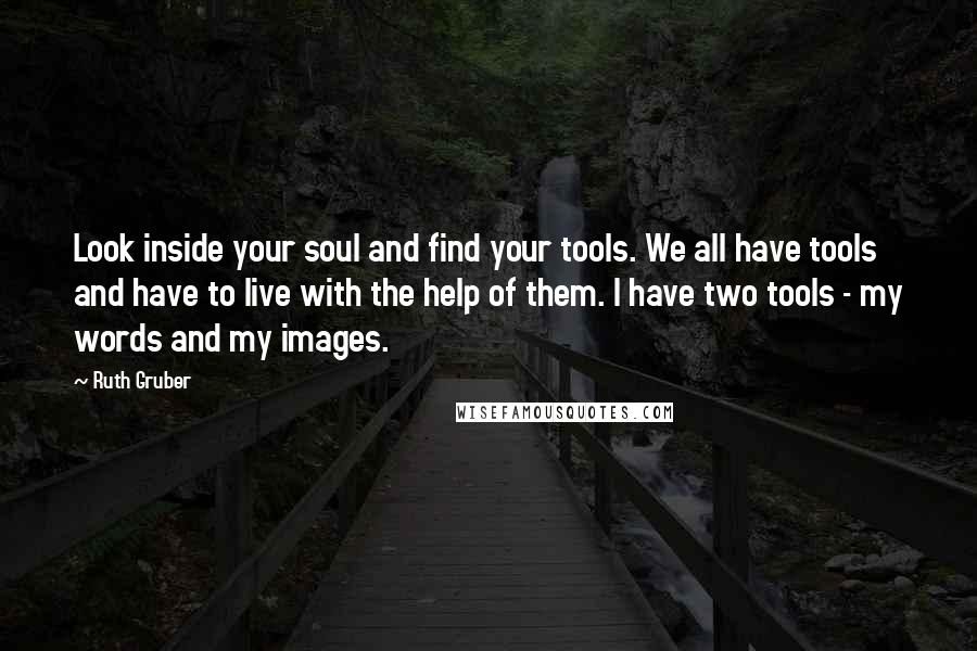 Ruth Gruber quotes: Look inside your soul and find your tools. We all have tools and have to live with the help of them. I have two tools - my words and my