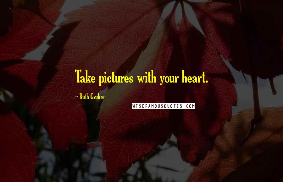 Ruth Gruber quotes: Take pictures with your heart.
