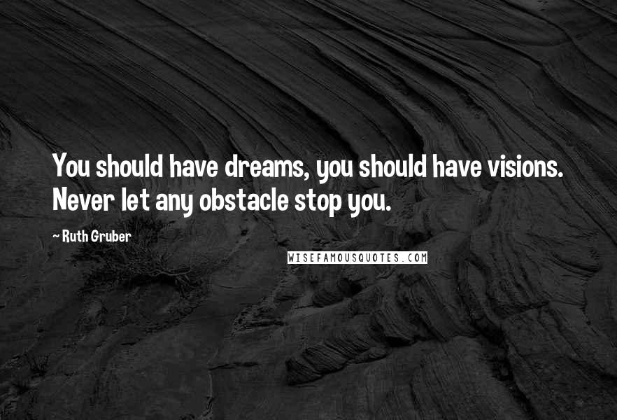 Ruth Gruber quotes: You should have dreams, you should have visions. Never let any obstacle stop you.