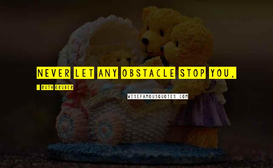 Ruth Gruber quotes: Never let any obstacle stop you,