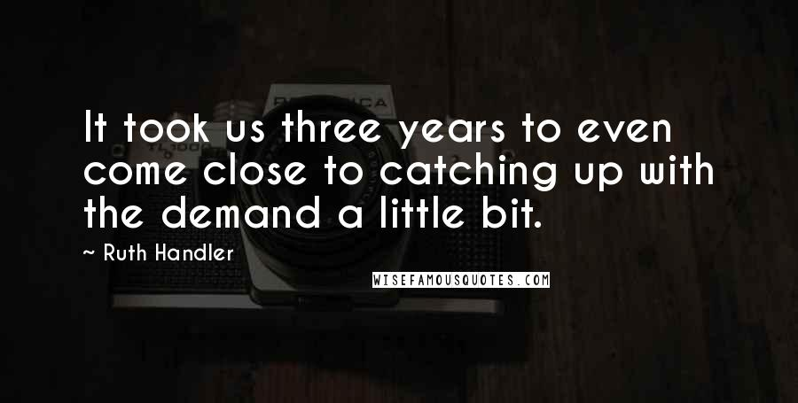 Ruth Handler quotes: It took us three years to even come close to catching up with the demand a little bit.