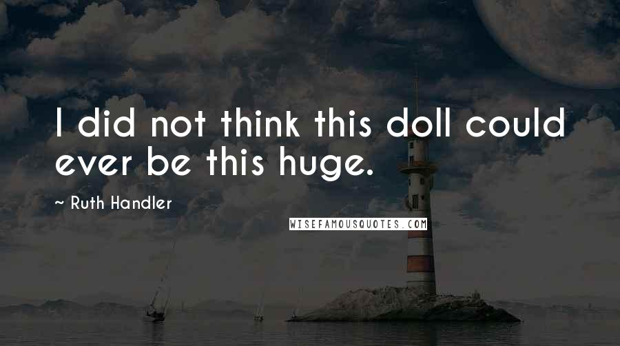 Ruth Handler quotes: I did not think this doll could ever be this huge.