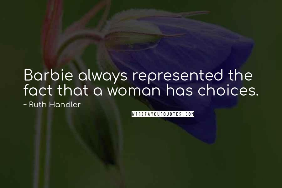Ruth Handler quotes: Barbie always represented the fact that a woman has choices.