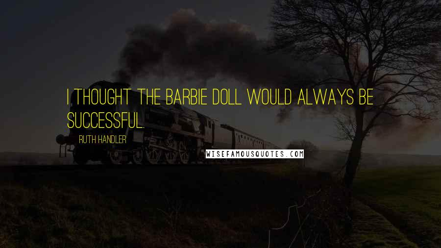 Ruth Handler quotes: I thought the Barbie doll would always be successful.