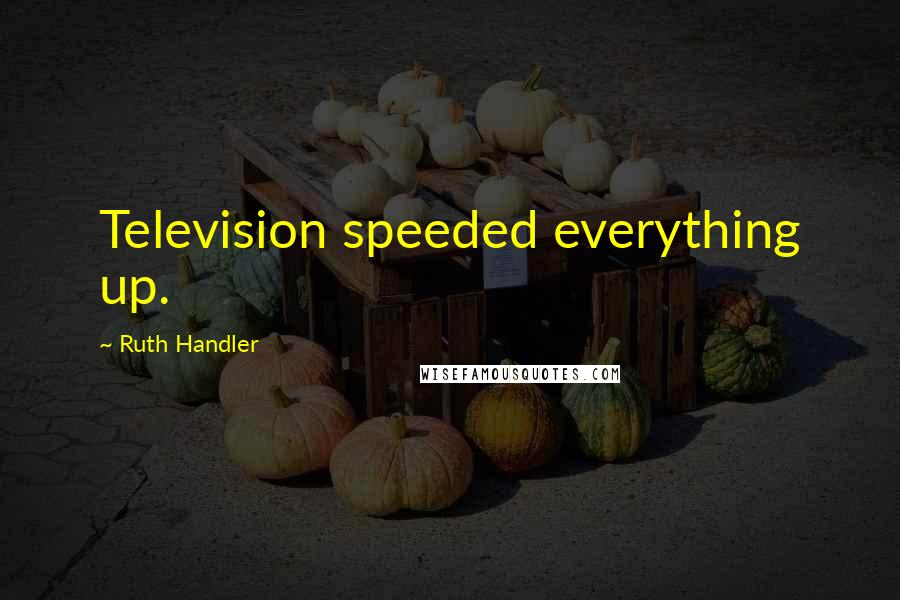 Ruth Handler quotes: Television speeded everything up.