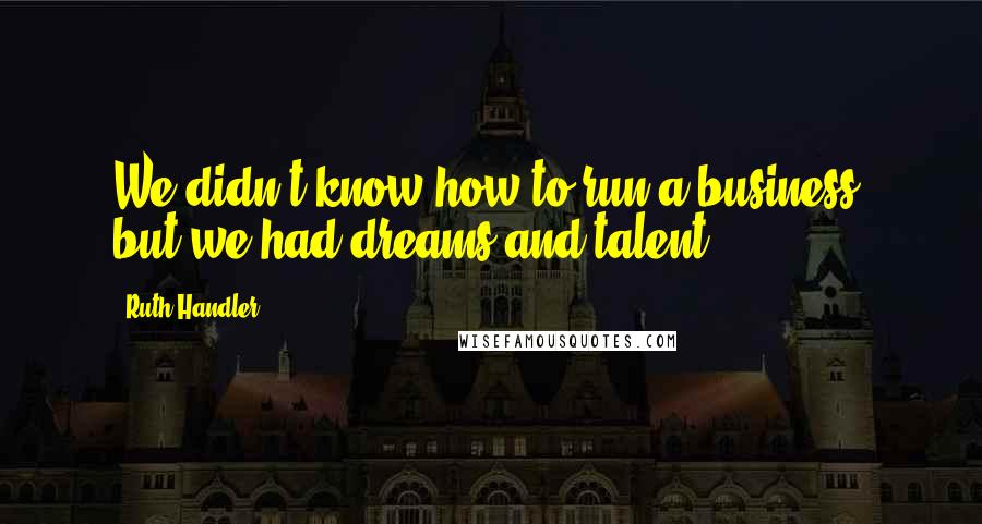 Ruth Handler quotes: We didn't know how to run a business, but we had dreams and talent.