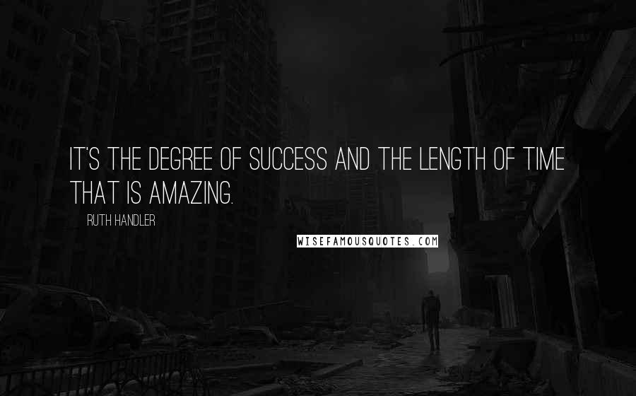 Ruth Handler quotes: It's the degree of success and the length of time that is amazing.