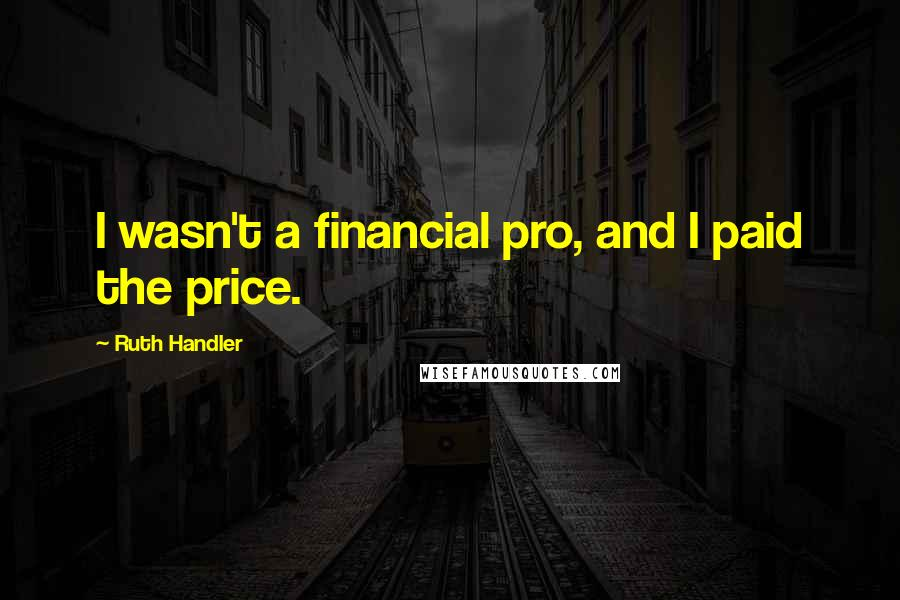 Ruth Handler quotes: I wasn't a financial pro, and I paid the price.