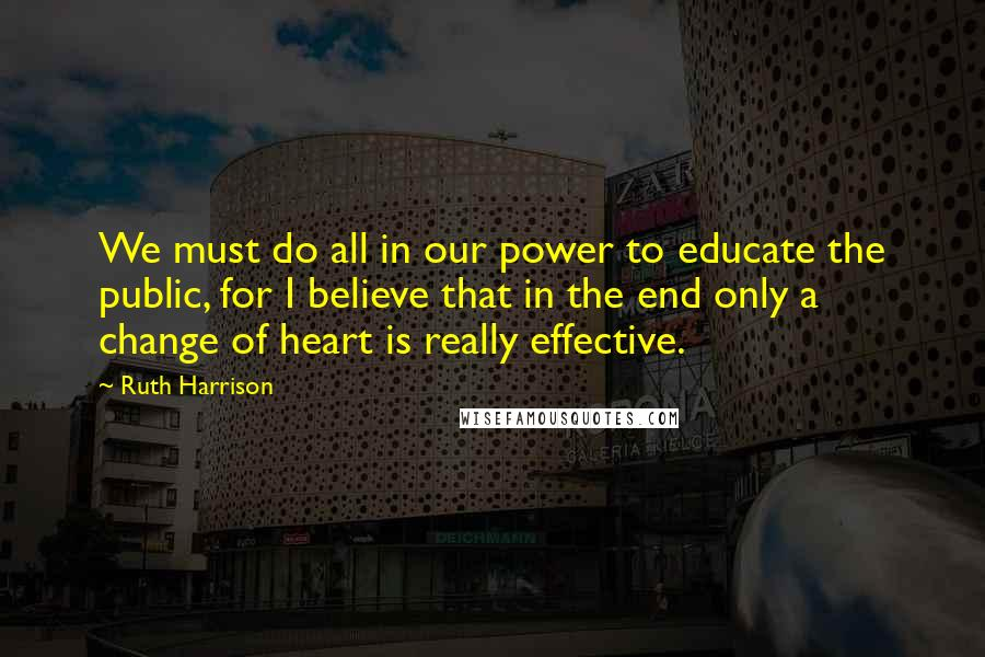 Ruth Harrison quotes: We must do all in our power to educate the public, for I believe that in the end only a change of heart is really effective.