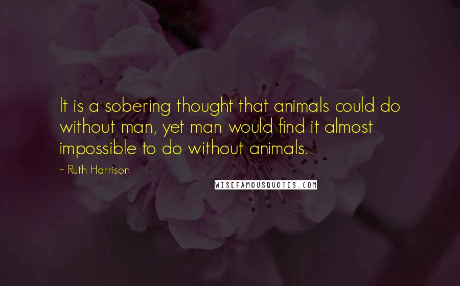 Ruth Harrison quotes: It is a sobering thought that animals could do without man, yet man would find it almost impossible to do without animals.