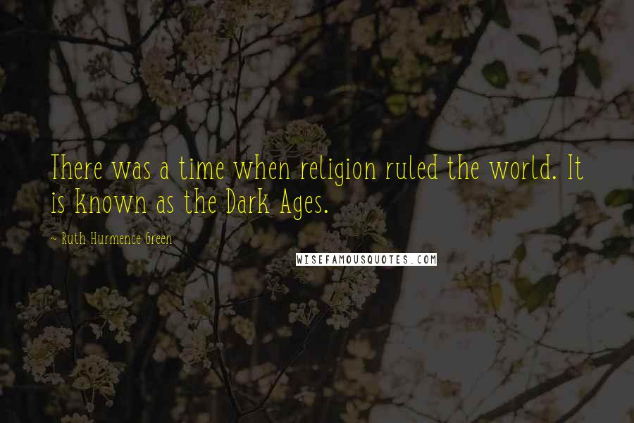 Ruth Hurmence Green quotes: There was a time when religion ruled the world. It is known as the Dark Ages.
