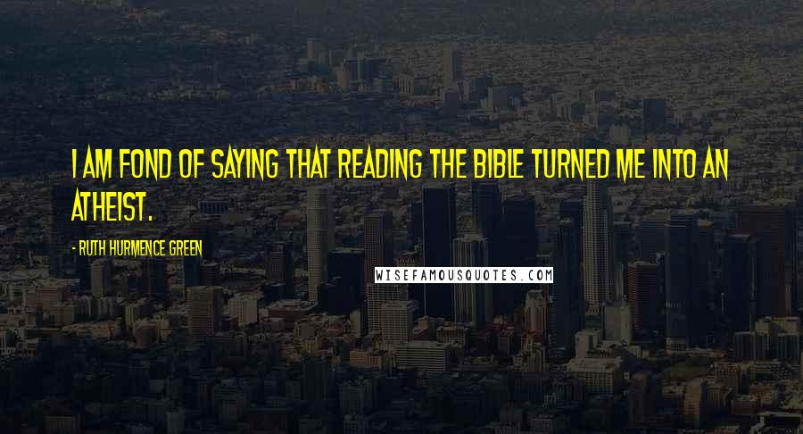 Ruth Hurmence Green quotes: I am fond of saying that reading the Bible turned me into an atheist.