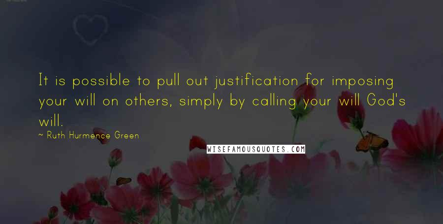 Ruth Hurmence Green quotes: It is possible to pull out justification for imposing your will on others, simply by calling your will God's will.