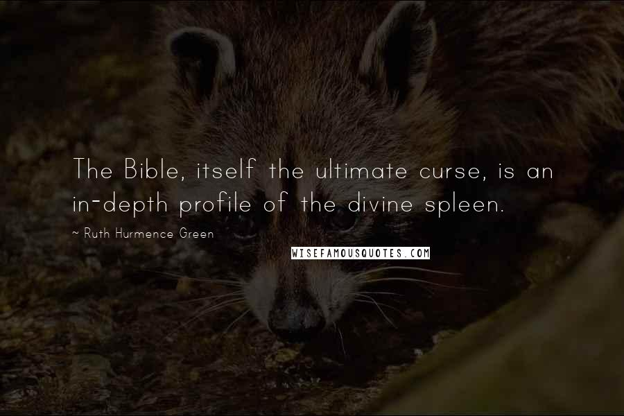 Ruth Hurmence Green quotes: The Bible, itself the ultimate curse, is an in-depth profile of the divine spleen.