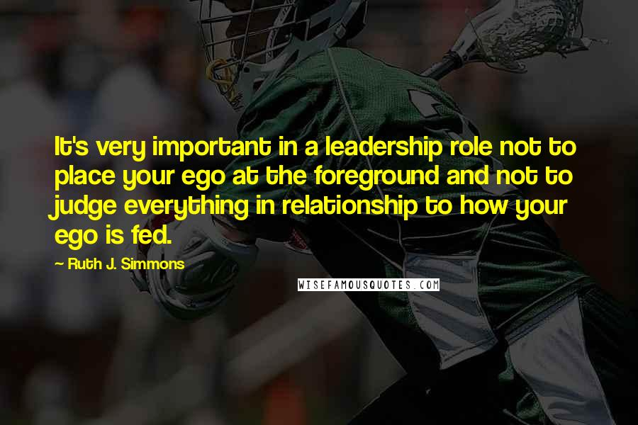 Ruth J. Simmons quotes: It's very important in a leadership role not to place your ego at the foreground and not to judge everything in relationship to how your ego is fed.