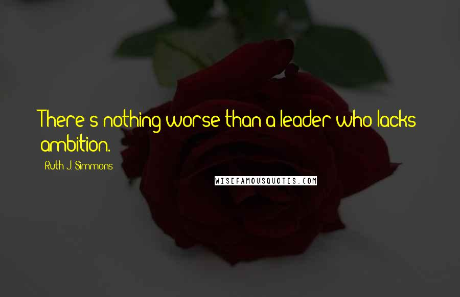 Ruth J. Simmons quotes: There's nothing worse than a leader who lacks ambition.